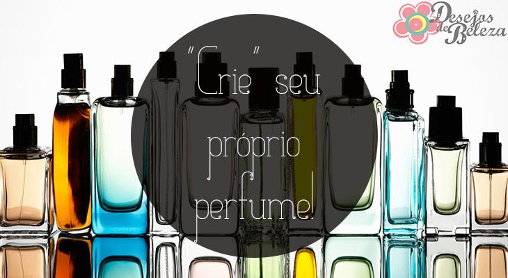 perfumes - crie seu próprio perfume - desejos de beleza