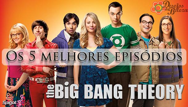 the big bang theory - 5 melhores episódios - desejos de beleza