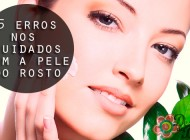 5 erros nos cuidados da pele do rosto